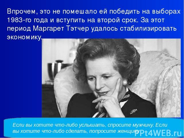 Впрочем, это не помешало ей победить на выборах 1983-го года и вступить на второй срок. За этот период Маргарет Тэтчер удалось стабилизировать экономику. Если выхотите что-либо услышать, спросите мужчину. Если выхотите что-либо сделать, попросите …