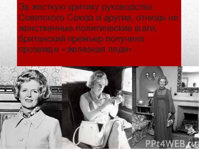 За жесткую критику руководства Советского Союза и другие, отнюдь не женственные политические шаги, британский премьер получила прозвище «железная леди».