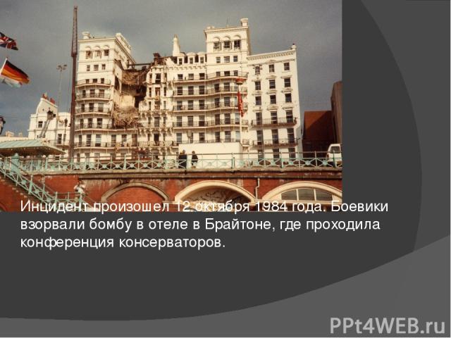 Инцидент произошел 12 октября 1984 года. Боевики взорвали бомбу в отеле в Брайтоне, где проходила конференция консерваторов.