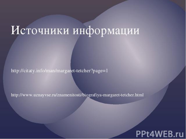 Источники информации http://citaty.info/man/margaret-tetcher?page=1 http://www.uznayvse.ru/znamenitosti/biografiya-margaret-tetcher.html