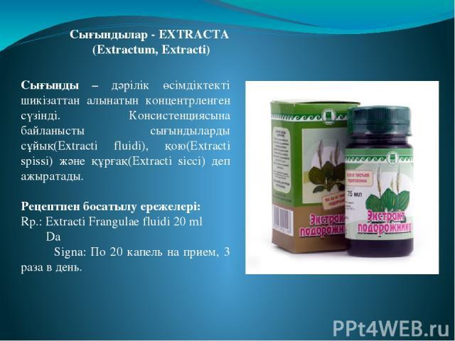 Сығынды – дәрілік өсімдіктекті шикізаттан алынатын концентрленген сүзінді. Консистенциясына байланысты сығындыларды сұйық(Extracti fluidi), қою(Extracti spissi) және құрғақ(Extracti sicci) деп ажыратады. Рецептпен босатылу ережелері: Rp.: Extracti F…