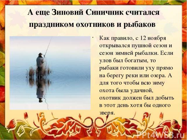А еще Зиновий Синичник считался праздником охотников и рыбаков Как правило, с 12 ноября открывался пушной сезон и сезон зимней рыбалки. Если улов был богатым, то рыбаки готовили уху прямо на берегу реки или озера. А для того чтобы всю зиму охота был…