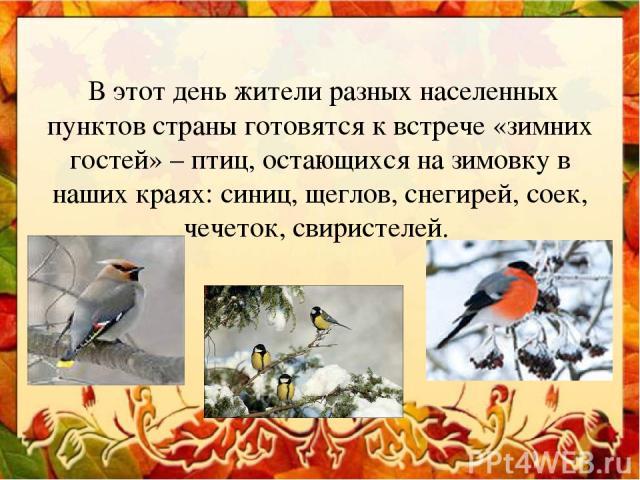 В этот день жители разных населенных пунктов страны готовятся к встрече «зимних гостей» – птиц, остающихся на зимовку в наших краях: синиц, щеглов, снегирей, соек, чечеток, свиристелей.