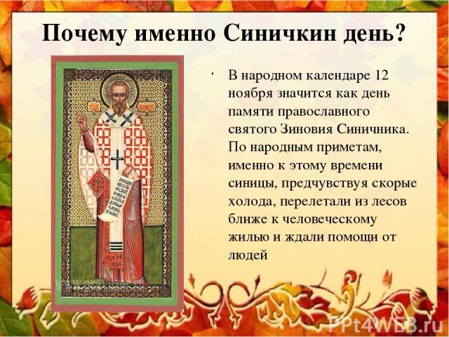 Почему именно Синичкин день? В народном календаре 12 ноября значится как день памяти православного святого Зиновия Синичника. По народным приметам, именно к этому времени синицы, предчувствуя скорые холода, перелетали из лесов ближе к человеческому …