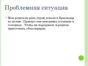 Проблемная ситуация Мои родители рано утром уехали в Краснодар по делам . Приеду