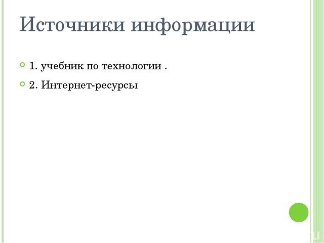 Источники информации 1. учебник по технологии . 2. Интернет-ресурсы
