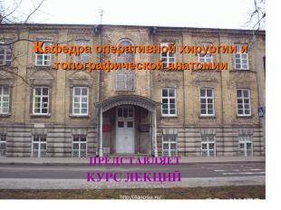кафедра оперативной хирургии и топографической анатомии ПРЕДСТАВЛЯЕТ КУРС ЛЕКЦИЙ