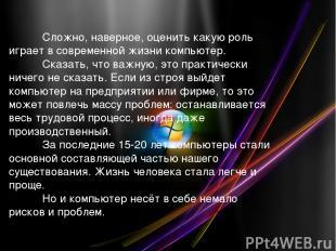 Сложно, наверное, оценить какую роль играет в современной жизни компьютер. Сказа
