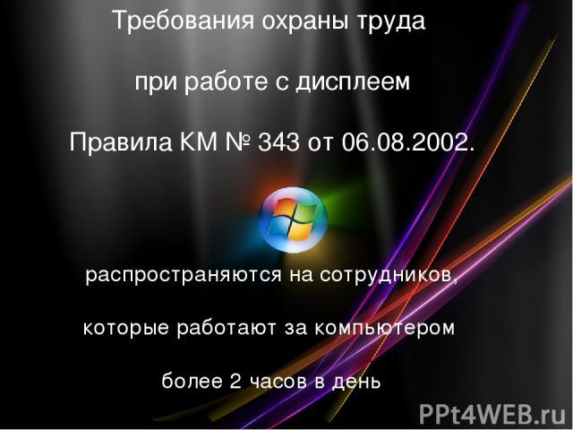 Требования охраны труда при работе с дисплеем Правила КМ № 343 от 06.08.2002. распространяются на сотрудников, которые работают за компьютером более 2 часов в день