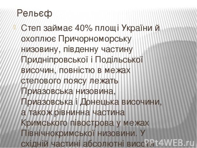 Степ займає 40% площіУкраїний охоплюєПричорноморську низовину, південну частинуПридніпровськоїіПодільської височин, повністю в межах степового поясу лежатьПриазовська низовина,ПриазовськаіДонецька височини, а також рівнинна частинаКримськ…