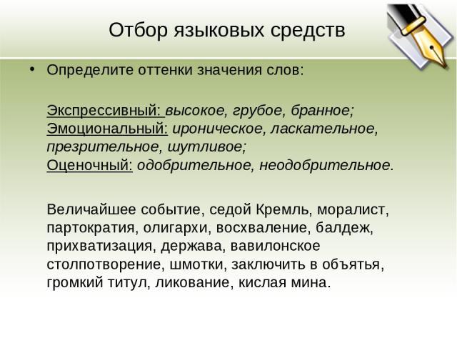 Отбор языковых средств Определите оттенки значения слов: Экспрессивный: высокое, грубое, бранное; Эмоциональный: ироническое, ласкательное, презрительное, шутливое; Оценочный: одобрительное, неодобрительное. Величайшее событие, седой Кремль, моралис…