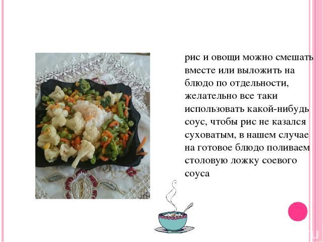 рис и овощи можно смешать вместе или выложить на блюдо по отдельности, желательно все таки использовать какой-нибудь соус, чтобы рис не казался суховатым, в нашем случае на готовое блюдо поливаем столовую ложку соевого соуса