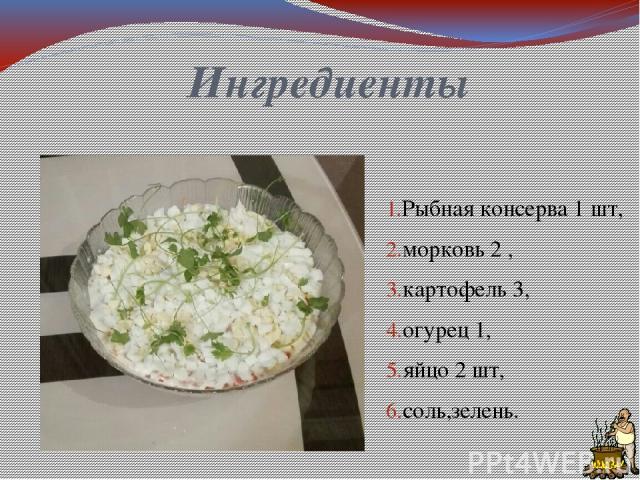 Ингредиенты Рыбная консерва 1 шт, морковь 2 , картофель 3, огурец 1, яйцо 2 шт, соль,зелень.