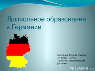Дошкольное образование в Германии Выполнила: Козлова Наталья Студентка 1 курса (