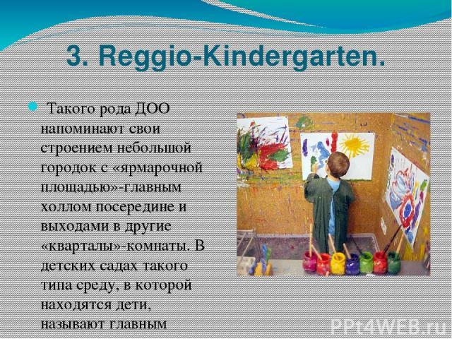 3. Reggio-Kindergarten. Такого рода ДОО напоминают свои строением небольшой городок с «ярмарочной площадью»-главным холлом посередине и выходами в другие «кварталы»-комнаты. В детских садах такого типа среду, в которой находятся дети, называют глав…