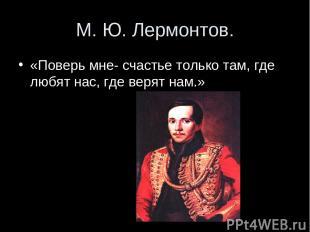 М. Ю. Лермонтов. «Поверь мне- счастье только там, где любят нас, где верят нам.»