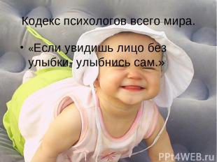 Кодекс психологов всего мира. «Если увидишь лицо без улыбки- улыбнись сам.»