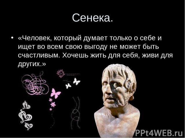 Сенека. «Человек, который думает только о себе и ищет во всем свою выгоду не может быть счастливым. Хочешь жить для себя, живи для других.»