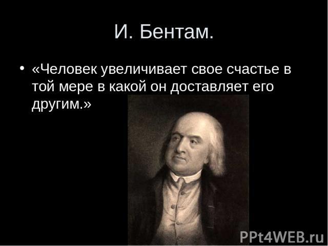 И. Бентам. «Человек увеличивает свое счастье в той мере в какой он доставляет его другим.»