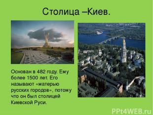 Столица –Киев. Основан в 482 году. Ему более 1500 лет. Его называют «матерью рус