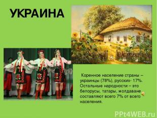 УКРАИНА Коренное население страны – украинцы (78%), русских- 17%. Остальные наро