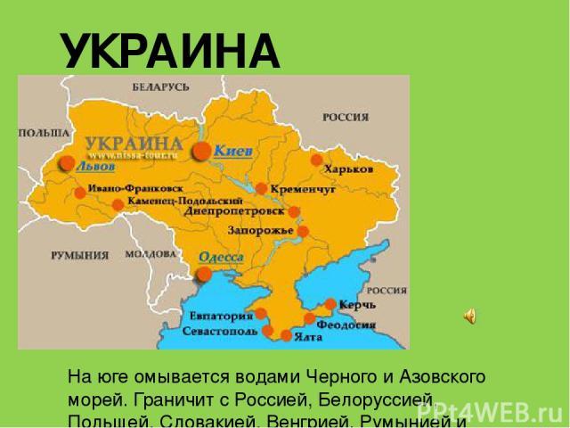 УКРАИНА На юге омывается водами Черного и Азовского морей. Граничит с Россией, Белоруссией, Польшей, Словакией, Венгрией, Румынией и Молдавией.