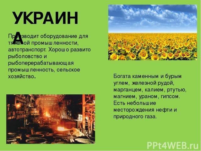 УКРАИНА Производит оборудование для тяжелой промышленности, автотранспорт. Хорошо развито рыболовство и рыбоперерабатывающая промышленность, сельское хозяйство. Богата каменным и бурым углем, железной рудой, марганцем, калием, ртутью, магнием, урано…