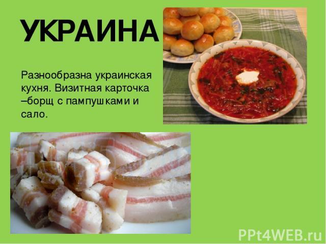УКРАИНА Разнообразна украинская кухня. Визитная карточка –борщ с пампушками и сало.