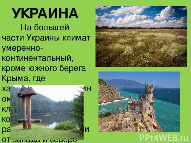 УКРАИНА На большей части Украины климат умеренно-континентальный, кромеюжного берега Крыма, где характеренсредиземноморский тип климата. Степень континентальности растёт в направлении от запада и северо-запада к востоку и юго-востоку. По мере рост…