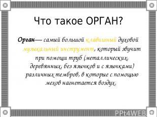 Что такое ОРГАН? Орган— самый большой клавишный духовой музыкальный инструмент,