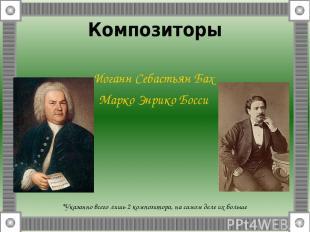 Композиторы Иоганн Себастьян Бах Марко Энрико Босси *Указанно всего лишь 2 компо