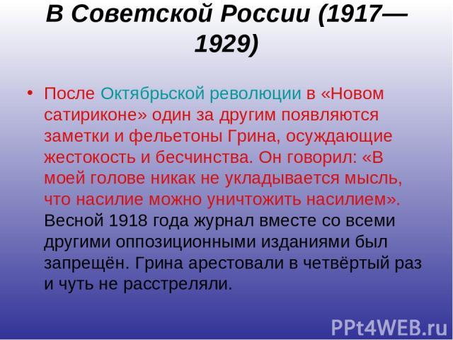В Советской России (1917—1929) После Октябрьской революции в «Новом сатириконе» один за другим появляются заметки и фельетоны Грина, осуждающие жестокость и бесчинства. Он говорил: «В моей голове никак не укладывается мысль, что насилие можно уничто…