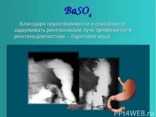 BaSO4 Благодаря нерастворимости и способности задерживать рентгеновские лучи при