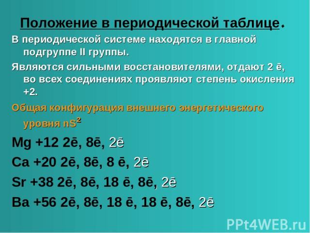 Положение в периодической таблице. В периодической системе находятся в главной подгруппе II группы. Являются сильными восстановителями, отдают 2 ē, во всех соединениях проявляют степень окисления +2. Общая конфигурация внешнего энергетического уровн…