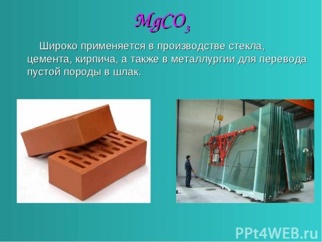 MgCO3 Широко применяется в производстве стекла, цемента, кирпича, а также в металлургии для перевода пустой породы в шлак.