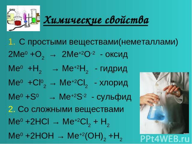 Химические свойства С простыми веществами(неметаллами) 2Me0 +O2 → 2Me+2O-2 - оксид Me0 +H2 → Me+2H2 - гидрид Me0 +Cl02 → Me+2Cl2 - хлорид Me0 +S0 → Me+2S-2 - сульфид 2. Со сложными веществами Me0 +2HCl → Me+2Cl2 + H2 Me0 +2HOH → Me+2(OH)2 +Н2