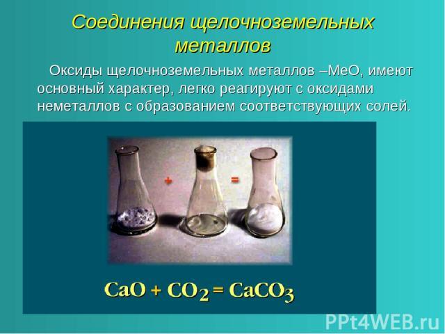 Соединения щелочноземельных металлов Оксиды щелочноземельных металлов –МеО, имеют основный характер, легко реагируют с оксидами неметаллов с образованием соответствующих солей.