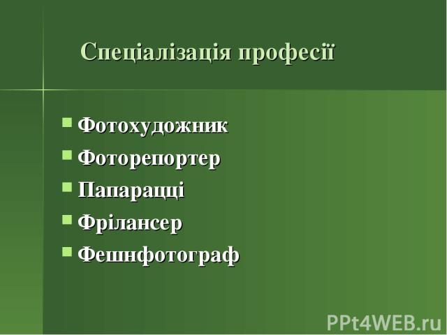 Спеціалізація професії Фотохудожник Фоторепортер Папарацці Фрілансер Фешнфотограф