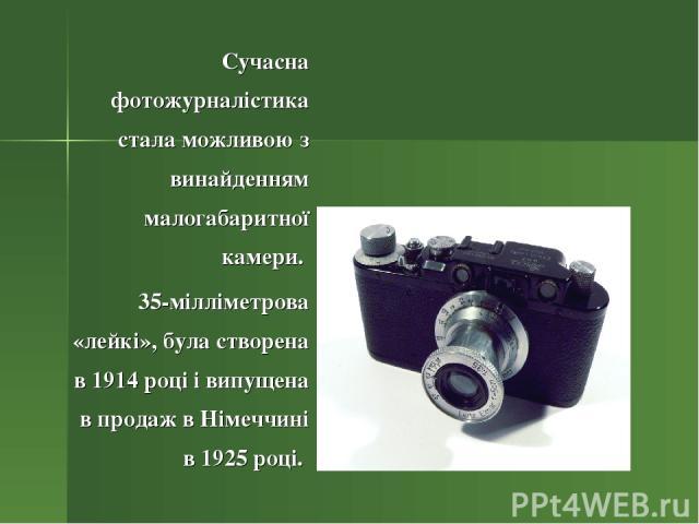 Сучасна фотожурналістика стала можливою з винайденням малогабаритної камери. 35-мілліметрова «лейкі», була створена в 1914 році і випущена в продаж в Німеччині в 1925 році.