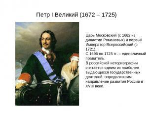 Петр I Великий (1672 – 1725) Царь Московский (с 1682 из династии Романовых) и пе