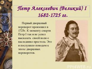 Петр Алексеевич (Великий) I 1682-1725 гг. Первый дворцовый переворот произошел в