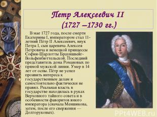 Петр Алексеевич II (1727 –1730 гг.) В мае 1727 года, после смерти Екатерины I, и
