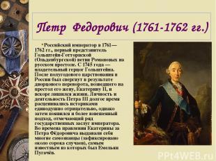 Петр Федорович (1761-1762 гг.) Российский император в 1761—1762 гг., первый пред