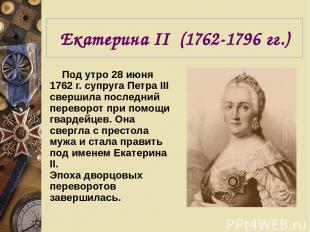 Екатерина II (1762-1796 гг.) Под утро 28 июня 1762 г. супруга Петра III свершила