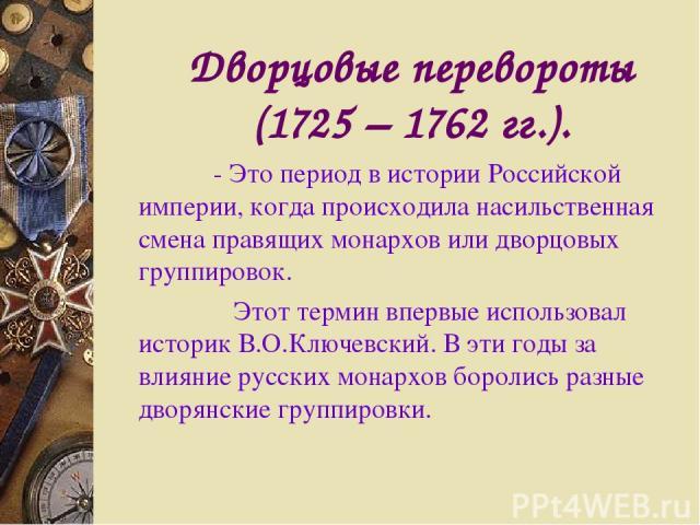 Дворцовые перевороты (1725 – 1762 гг.). - Это период в истории Российской империи, когда происходила насильственная смена правящих монархов или дворцовых группировок. Этот термин впервые использовал историк В.О.Ключевский. В эти годы за влияние русс…