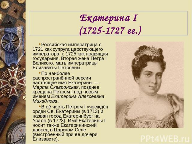 Екатерина I (1725-1727 гг.) Российская императрица с 1721 как супруга царствующего императора, с 1725 как правящая государыня. Вторая жена Петра I Великого, мать императрицы Елизаветы Петровны. По наиболее распространённой версии настоящее имя Екате…