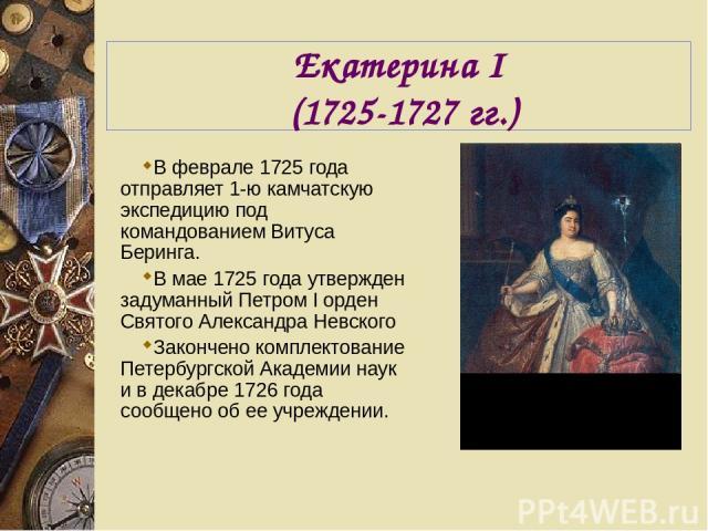 Екатерина I (1725-1727 гг.) В феврале 1725 года отправляет 1-ю камчатскую экспедицию под командованием Витуса Беринга. В мае 1725 года утвержден задуманный Петром I орден Святого Александра Невского Закончено комплектование Петербургской Академии на…