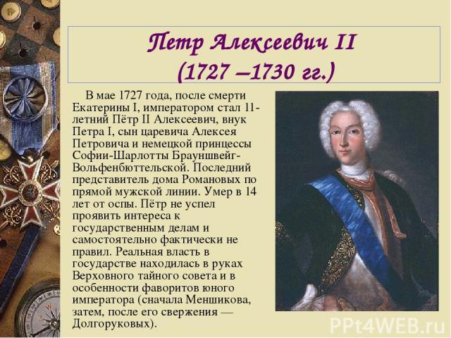 Петр Алексеевич II (1727 –1730 гг.) В мае 1727 года, после смерти Екатерины I, императором стал 11-летний Пётр II Алексеевич, внук Петра I, сын царевича Алексея Петровича и немецкой принцессы Софии-Шарлотты Брауншвейг-Вольфенбюттельской. Последний п…
