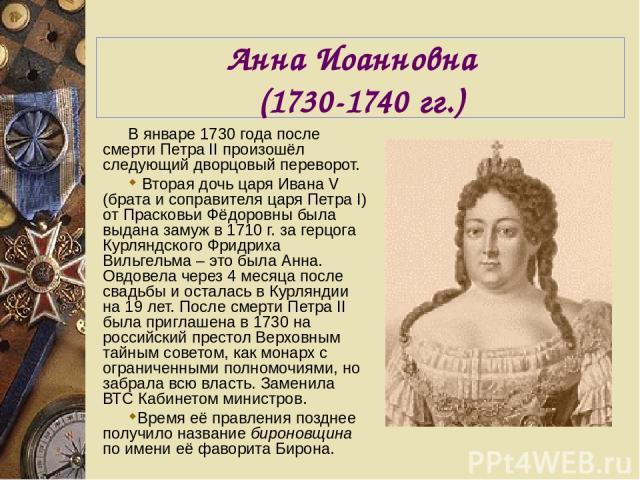 Анна Иоанновна (1730-1740 гг.) В январе 1730 года после смерти Петра II произошёл следующий дворцовый переворот. Вторая дочь царя Ивана V (брата и соправителя царя Петра I) от Прасковьи Фёдоровны была выдана замуж в 1710 г. за герцога Курляндского Ф…