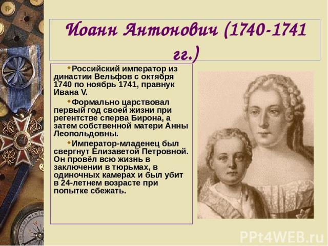 Иоанн Антонович (1740-1741 гг.) Российский император из династии Вельфов с октября 1740 по ноябрь 1741, правнук Ивана V. Формально царствовал первый год своей жизни при регентстве сперва Бирона, а затем собственной матери Анны Леопольдовны. Императо…